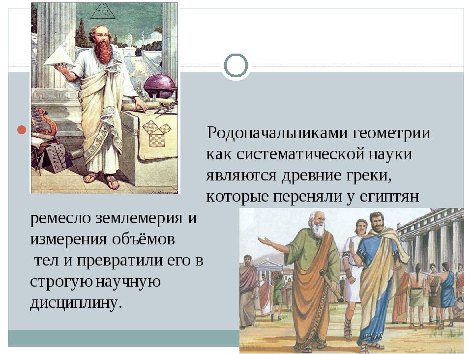 Родоначальниками геометрии как систематической науки являются древние греки,...