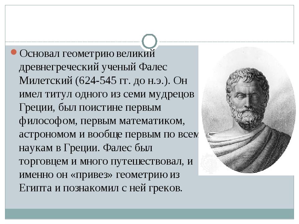 Основал геометрию великий древнегреческий ученый Фалес Милетский (624-545 гг...