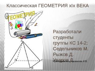 Классическая ГЕОМЕТРИЯ xIx ВЕКА Разработали студенты группы КС 14-2: Седельни