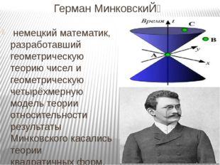 Герман МинковскиЙ̆ немецкийматематик, разработавший геометрическую теорию