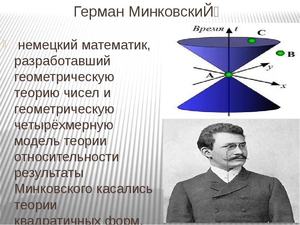 Герман МинковскиЙ̆ немецкийматематик, разработавший геометрическую теорию...