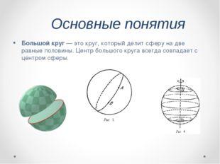 Основные понятия Большой круг— это круг, который делит сферу на две равные п