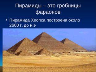 Пирамиды – это гробницы фараонов Пирамида Хеопса построена около 2600 г. до н.э