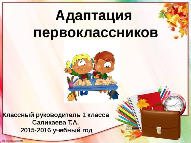 Адаптация первоклассников Классный руководитель 1 класса Саликаева Т.А. 2015-...