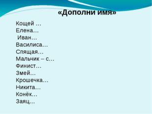 «Дополни имя»  Кощей … Елена… Иван… Василиса… Спящая… Мальчик – с… Финист…