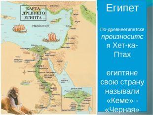 Египет По-древнеегипетски произносится Хет-ка-Птах египтяне свою страну назыв