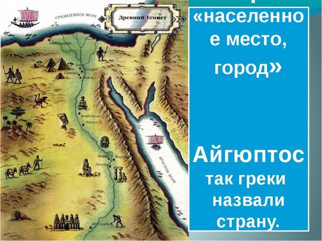 Миср — «населенное место, город» Айгюптос так греки назвали страну.