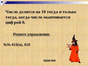 Число делится на 10 тогда и только тогда, когда число оканчивается цифрой 0.