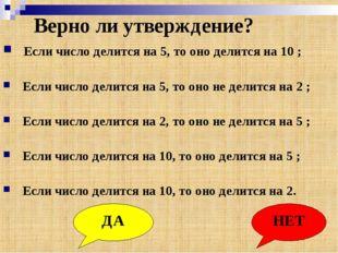 Верно ли утверждение? Если число делится на 5, то оно делится на 10 ; Если чи