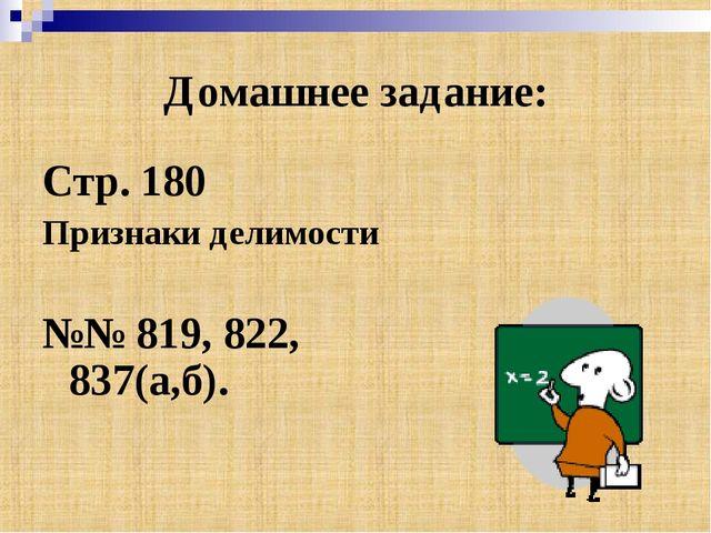 Домашнее задание: Стр. 180 Признаки делимости №№ 819, 822, 837(а,б).