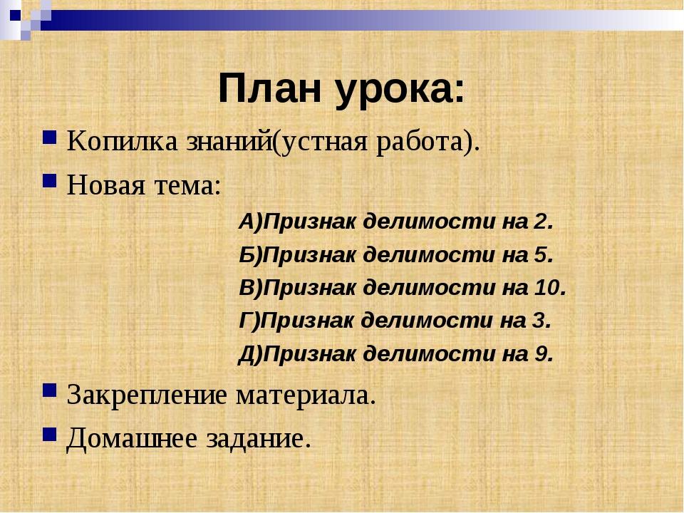 План урока: Копилка знаний(устная работа). Новая тема: А)Признак делимости на...