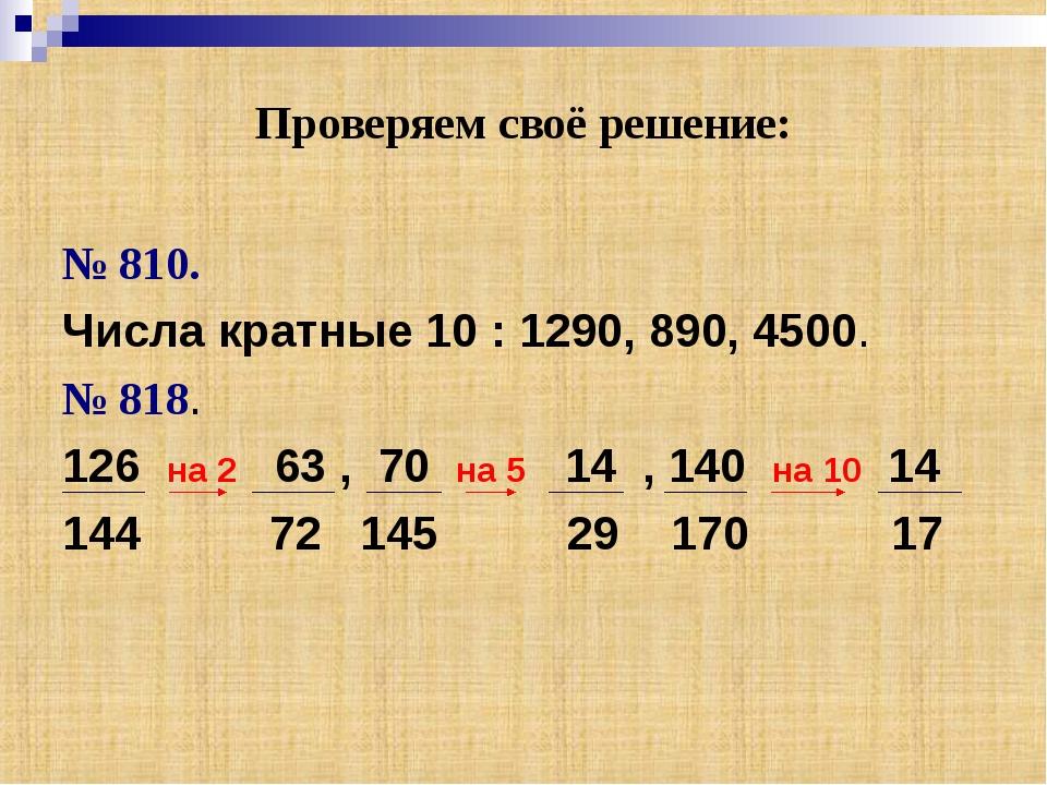 Проверяем своё решение: № 810. Числа кратные 10 : 1290, 890, 4500. № 818. 126...
