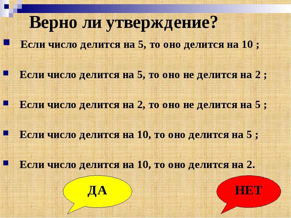 Верно ли утверждение? Если число делится на 5, то оно делится на 10 ; Если чи...
