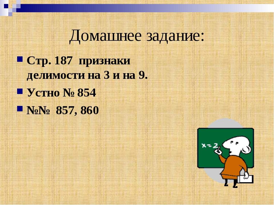 Домашнее задание: Стр. 187 признаки делимости на 3 и на 9. Устно № 854 №№ 857...
