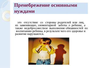Пренебрежение основными нуждами это отсутствие со стороны родителей или лиц,