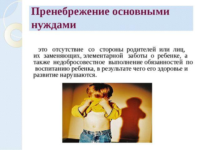 Пренебрежение основными нуждами это отсутствие со стороны родителей или лиц,...