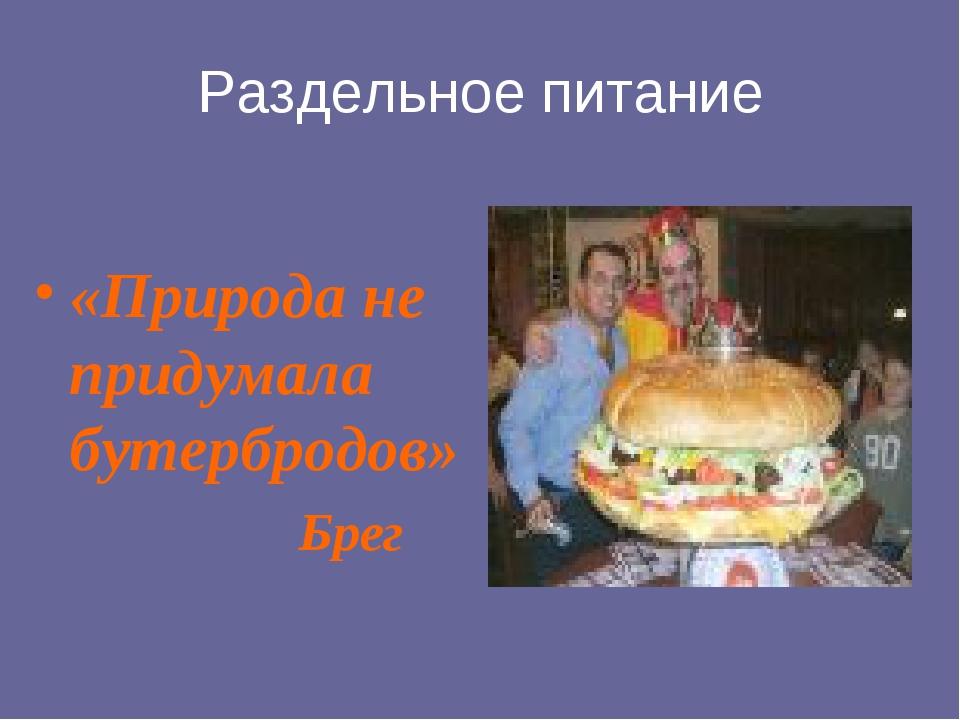 Раздельное питание «Природа не придумала бутербродов» Брег