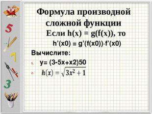 Формула производной сложной функции Если h(x) = g(f(x)), то h'(x0) = g'(f(x0)