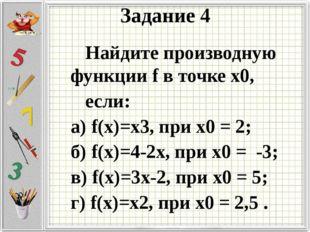 Задание 4 Найдите производную функции f в точке х0, если: а) f(х)=х3, при х0