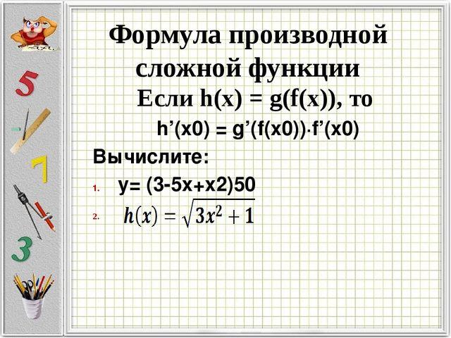 Формула производной сложной функции Если h(x) = g(f(x)), то h'(x0) = g'(f(x0)...