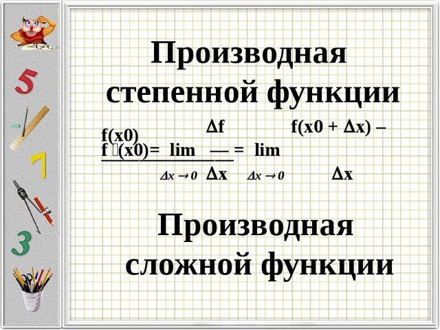 Производная степенной функции Производная сложной функции f f(x0 + x) – f(x...