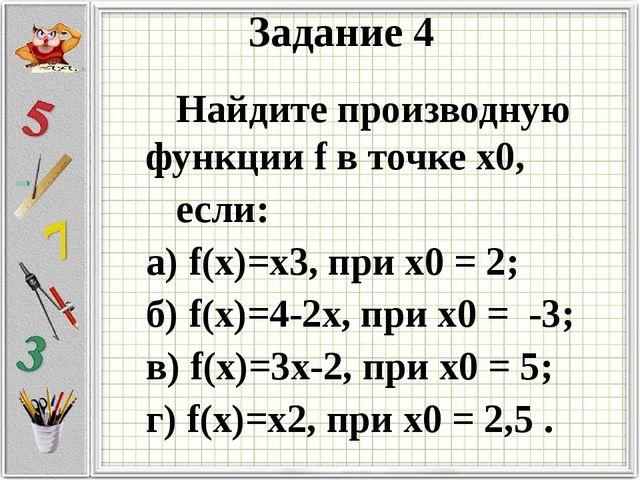 Задание 4 Найдите производную функции f в точке х0, если: а) f(х)=х3, при х0...