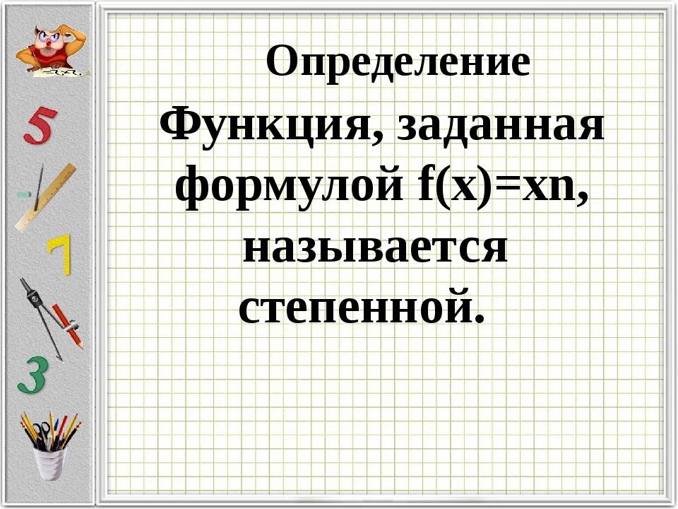 Определение Функция, заданная формулой f(x)=xn, называется степенной.