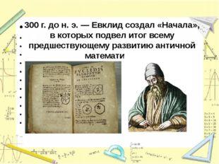 300 г.до н. э. —Евклид создал «Начала», в которых подвел итог всему предшес