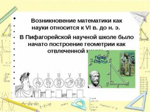 Возникновение математики как науки относится к VI в. до н. э. В Пифагорейской
