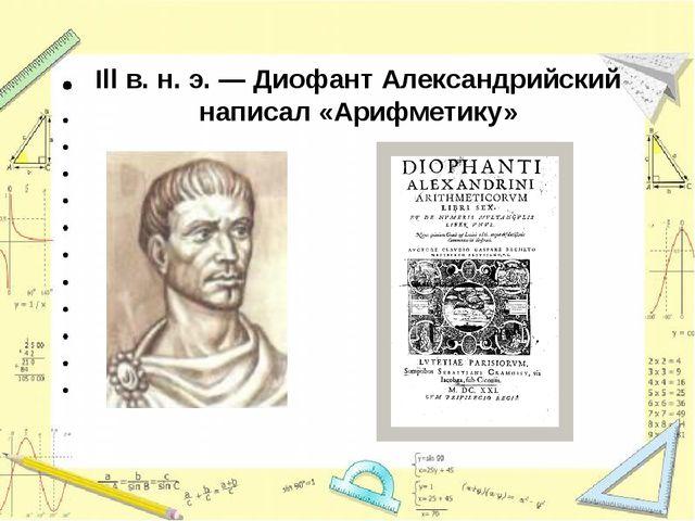 Illв. н. э. —Диофант Александрийский написал «Арифметику»