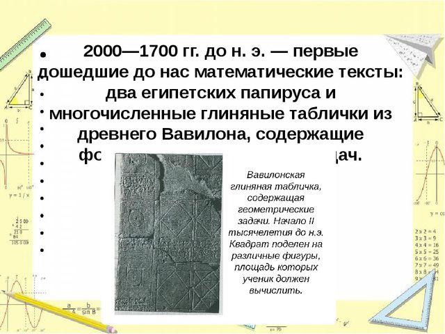 2000—1700 гг. до н. э. —первые дошедшие до нас математические тексты: два ег...