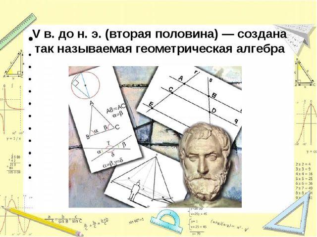 V в. до н. э.(вторая половина) — создана так называемая геометрическая алгебра