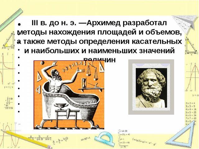 III в. до н.э. —Архимед разработал методы нахождения площадей и объемов, а т...
