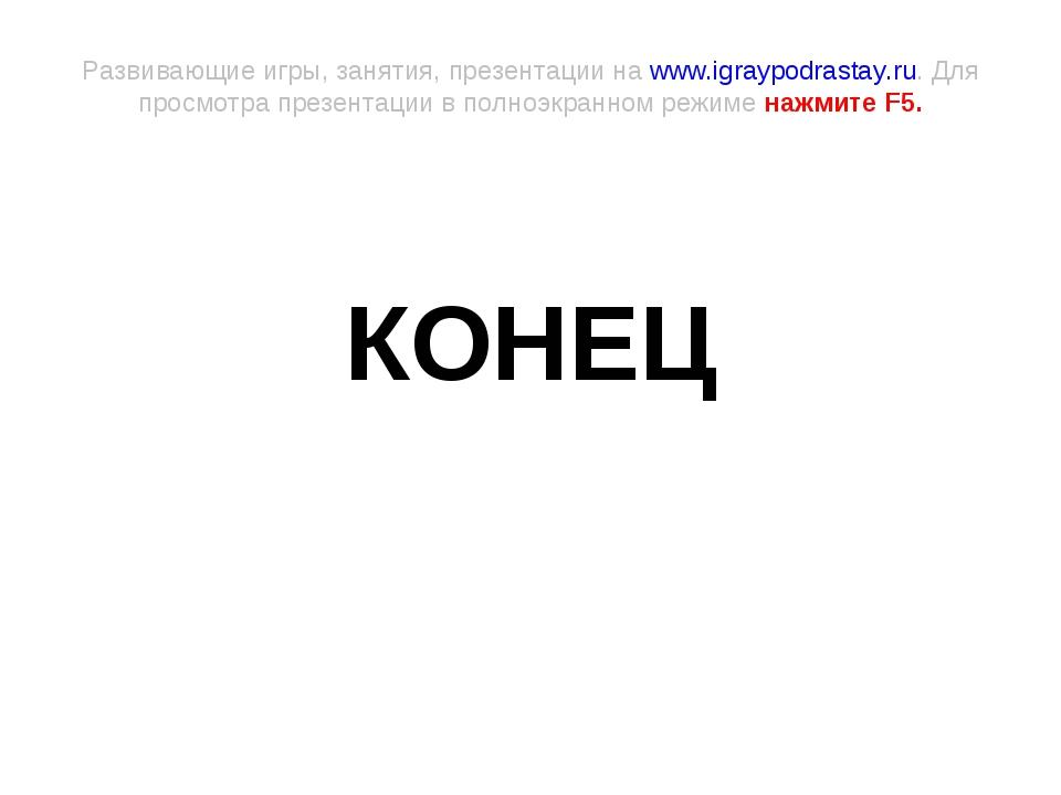 КОНЕЦ Развивающие игры, занятия, презентации на www.igraypodrastay.ru. Для п...