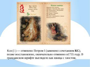 Кси (Ѯ)— отменено Петром I (заменено сочетаниемКС), позже восстановлено, ок