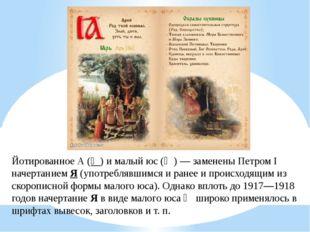 Йотированное А(Ꙗ)ималый юс (Ѧ)— заменены Петром I начертаниемЯ(употребл