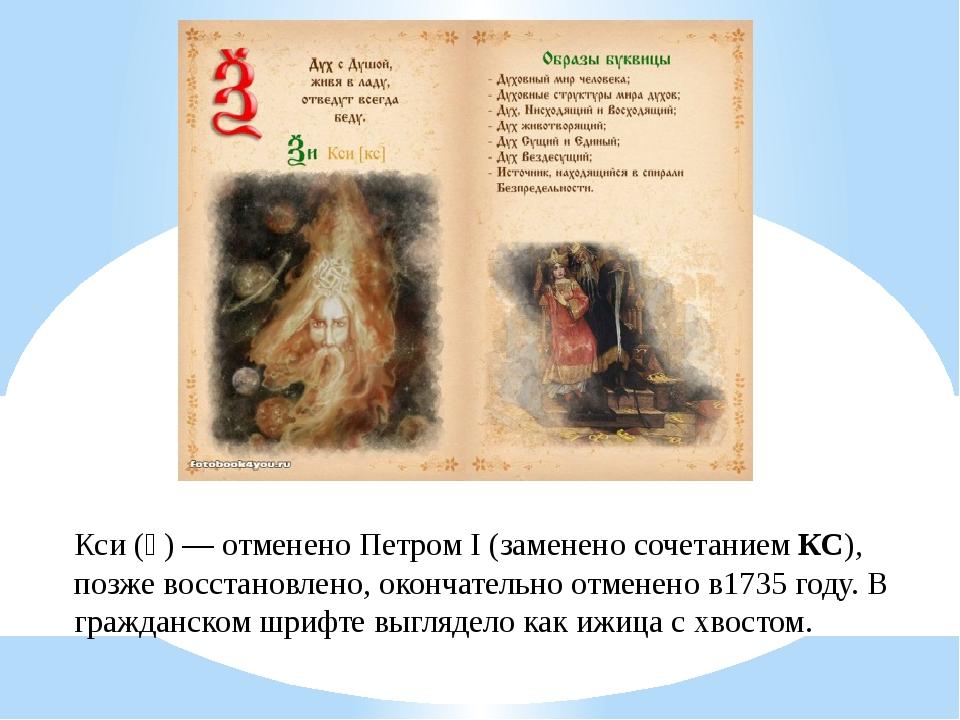 Кси (Ѯ)— отменено Петром I (заменено сочетаниемКС), позже восстановлено, ок...