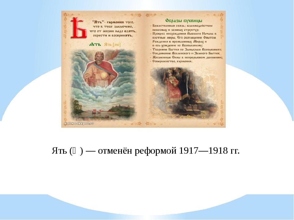 Ять (Ѣ)— отменён реформой 1917—1918гг.