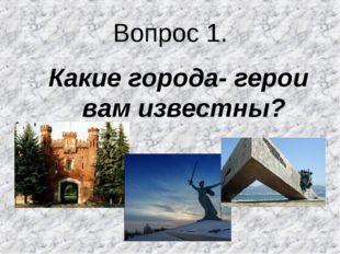 Вопрос 1. Какие города- герои вам известны?