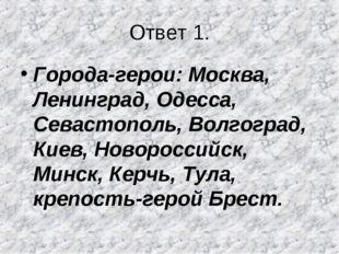 Ответ 1. Города-герои: Москва, Ленинград, Одесса, Севастополь, Волгоград, Кие
