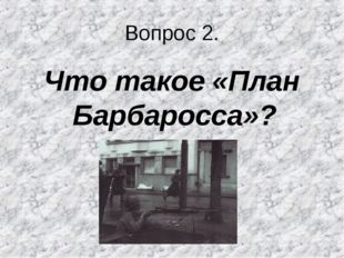 Вопрос 2. Что такое «План Барбаросса»?