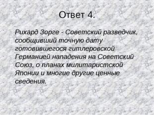 Ответ 4. Рихард Зорге - Советский разведчик, сообщивший точную дату готовивше