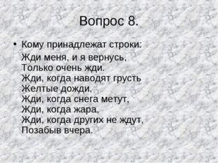 Вопрос 8. Кому принадлежат строки: Жди меня, и я вернусь, Только очень жди. Ж
