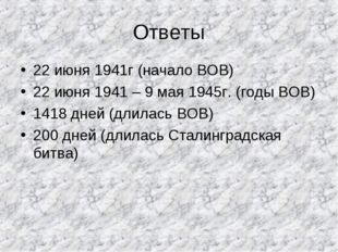 Ответы 22 июня 1941г (начало ВОВ) 22 июня 1941 – 9 мая 1945г. (годы ВОВ) 1418