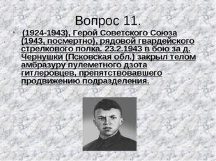 Вопрос 11. (1924-1943), Герой Советского Союза (1943, посмертно), рядовой гва