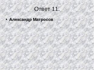Ответ 11. Александр Матросов