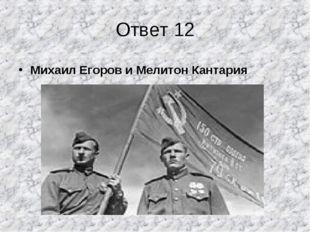 Ответ 12 Михаил Егоров и Мелитон Кантария