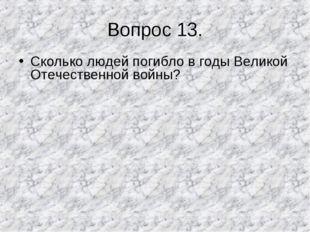 Вопрос 13. Сколько людей погибло в годы Великой Отечественной войны?