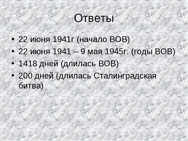Ответы 22 июня 1941г (начало ВОВ) 22 июня 1941 – 9 мая 1945г. (годы ВОВ) 1418...