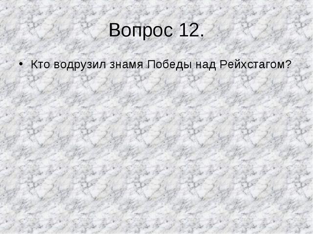 Вопрос 12. Кто водрузил знамя Победы над Рейхстагом?